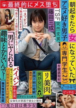 TSF 002 256x362 - [TSF-002] 朝起きたら女になっていたアニメ好き男子専門学生(23)を徹底取材 最終的にメス堕ち 「男にヤられる趣味とかないんで!」と拒否る姿がまた可愛い 藤田三成 パイパン Jotaika-shou Report Shaved Fujita Mitsunari 女体化症レポート